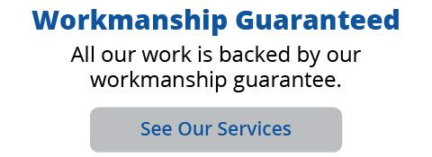 Workmanship Guaranteed. All our work is backed by our workmanship guarantee. See Our Services